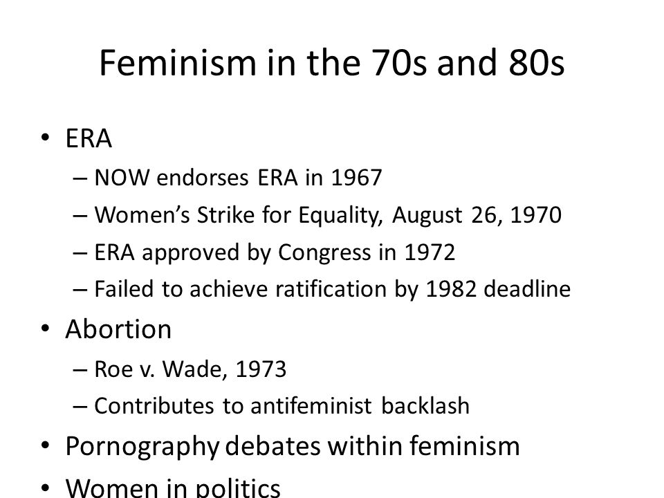 Feminism in the 70s and 80s ERA – NOW endorses ERA in 1967 – Women's Strike for Equality, August 26, 1970 – ERA approved by Congress in 1972 – Failed to achieve ratification by 1982 deadline Abortion – Roe v.