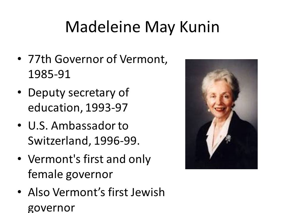 Madeleine May Kunin 77th Governor of Vermont, 1985-91 Deputy secretary of education, 1993-97 U.S.