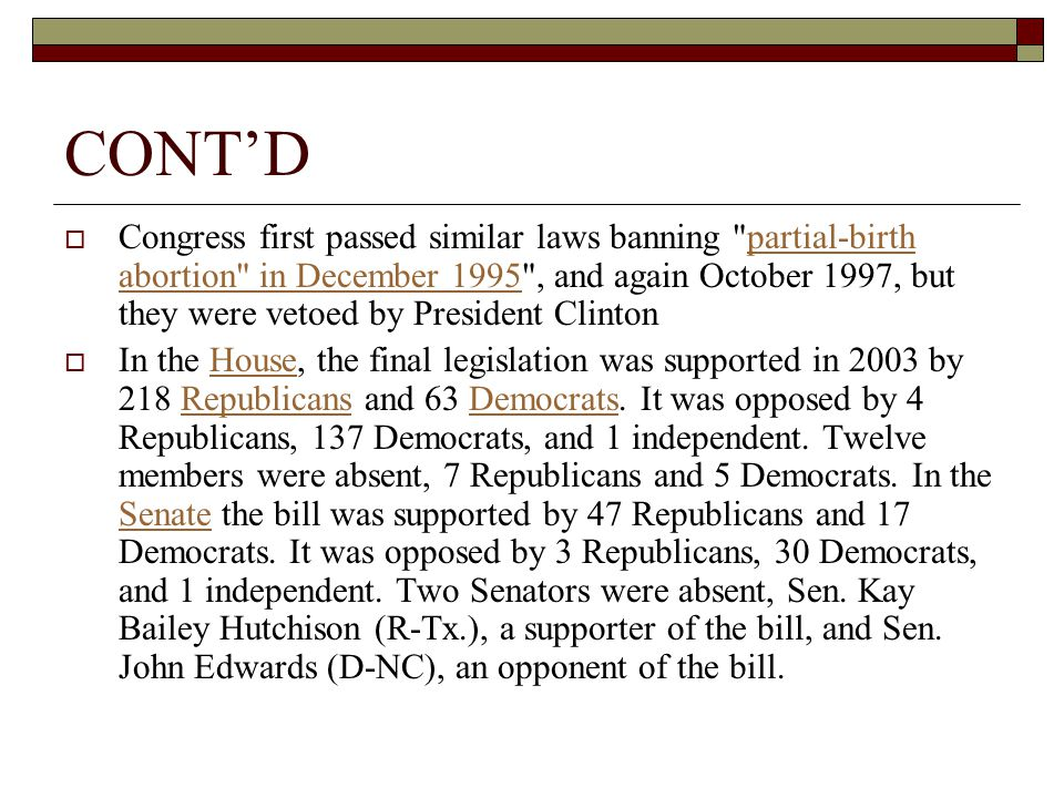 CONT'D  Congress first passed similar laws banning partial-birth abortion in December 1995 , and again October 1997, but they were vetoed by President Clintonpartial-birth abortion in December 1995  In the House, the final legislation was supported in 2003 by 218 Republicans and 63 Democrats.