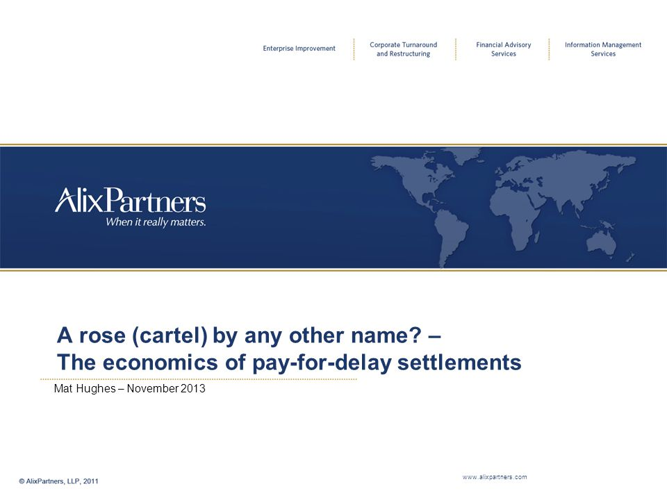 A rose (cartel) by any other name? – The economics of pay-for-delay settlements Mat Hughes – November 2013 www.alixpartners.com