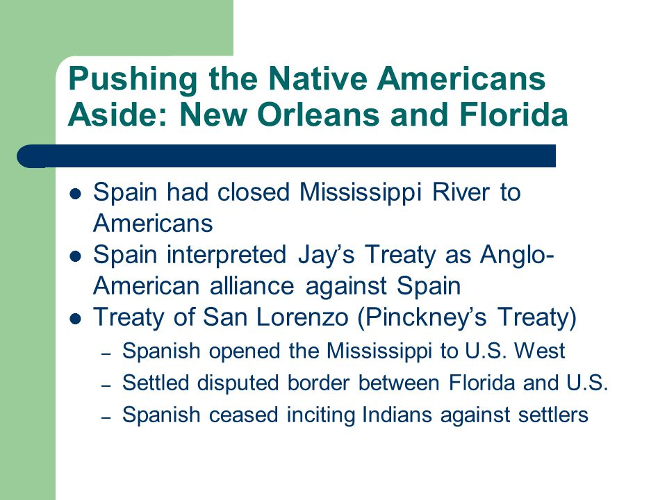 Pushing the Native Americans Aside: New Orleans and Florida Spain had closed Mississippi River to Americans Spain interpreted Jay's Treaty as Anglo- A