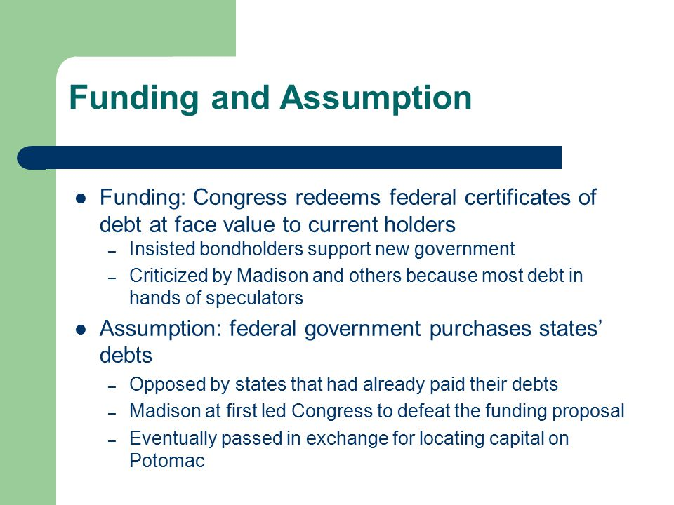 Funding and Assumption Funding: Congress redeems federal certificates of debt at face value to current holders – Insisted bondholders support new gove