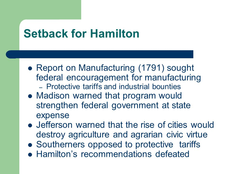 Setback for Hamilton Report on Manufacturing (1791) sought federal encouragement for manufacturing – Protective tariffs and industrial bounties Madiso
