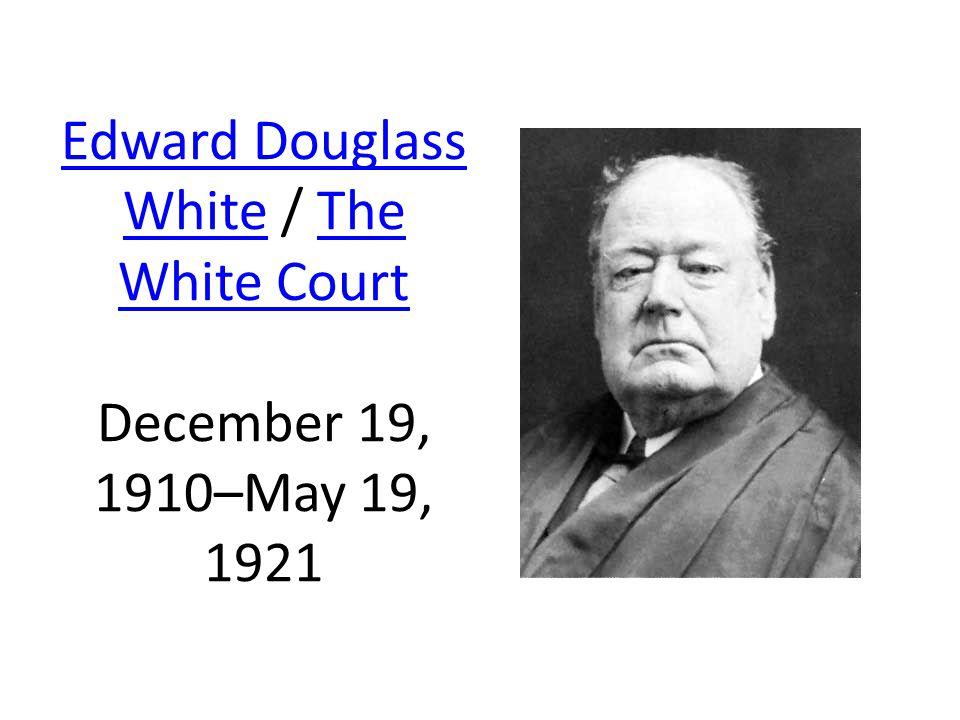 Edward Douglass WhiteEdward Douglass White / The White Court December 19, 1910–May 19, 1921The White Court