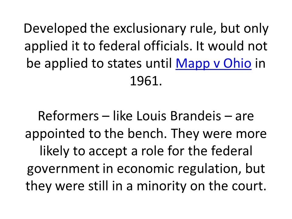 Developed the exclusionary rule, but only applied it to federal officials. It would not be applied to states until Mapp v Ohio in 1961. Reformers – li