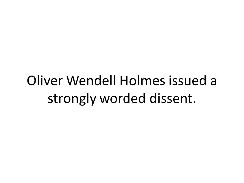 Oliver Wendell Holmes issued a strongly worded dissent.