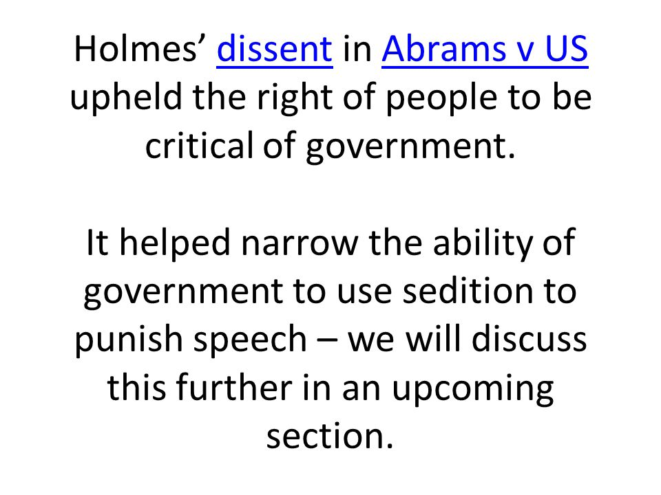 Holmes' dissent in Abrams v US upheld the right of people to be critical of government. It helped narrow the ability of government to use sedition to