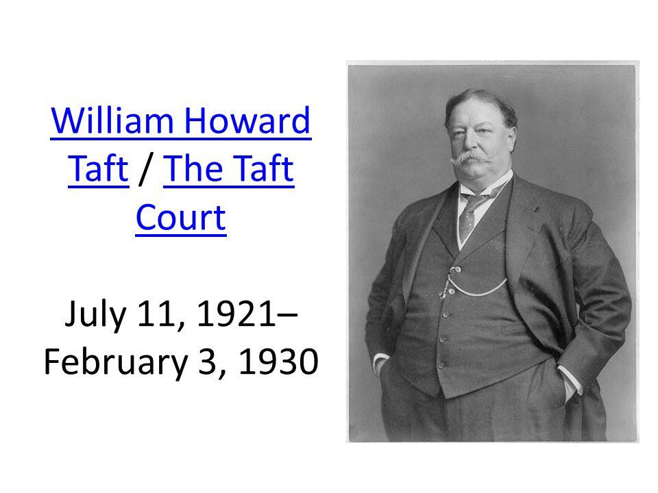 William Howard TaftWilliam Howard Taft / The Taft Court July 11, 1921– February 3, 1930The Taft Court