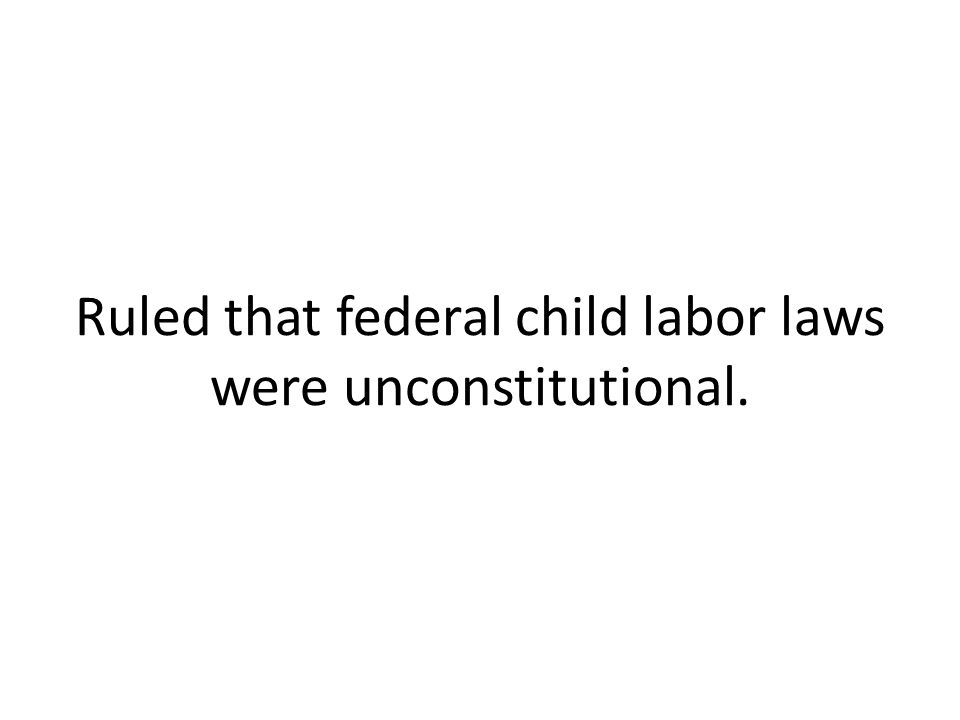 Ruled that federal child labor laws were unconstitutional.