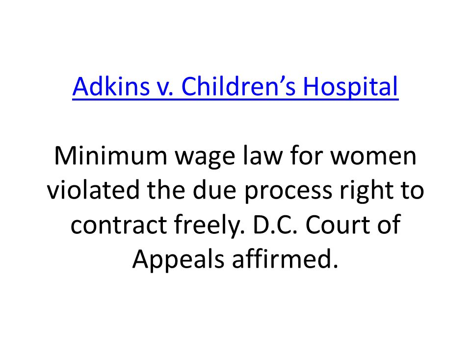 Adkins v. Children's Hospital Adkins v. Children's Hospital Minimum wage law for women violated the due process right to contract freely. D.C. Court o