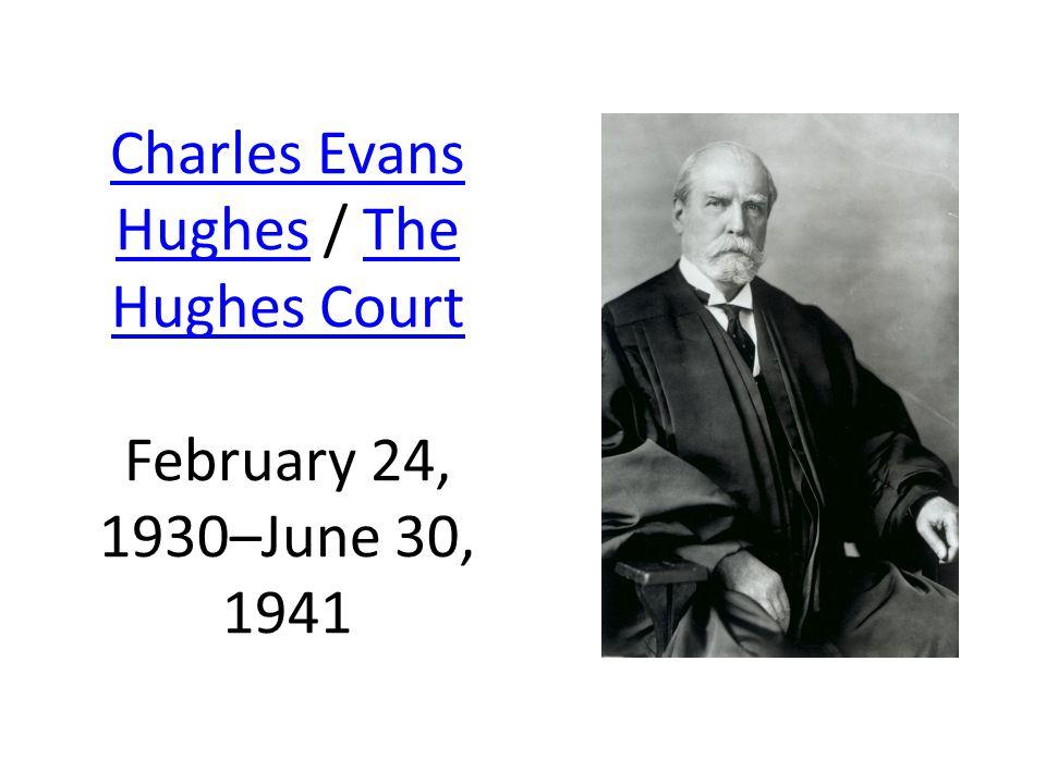 Charles Evans HughesCharles Evans Hughes / The Hughes Court February 24, 1930–June 30, 1941The Hughes Court