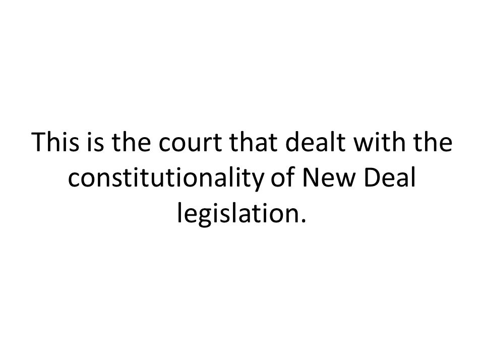 This is the court that dealt with the constitutionality of New Deal legislation.