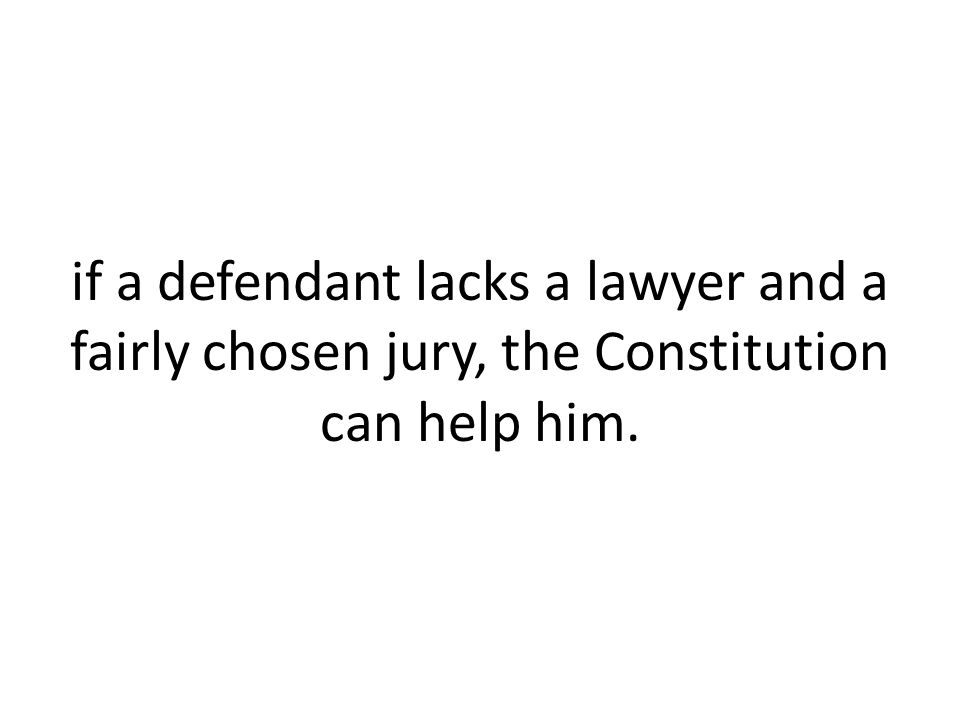 if a defendant lacks a lawyer and a fairly chosen jury, the Constitution can help him.