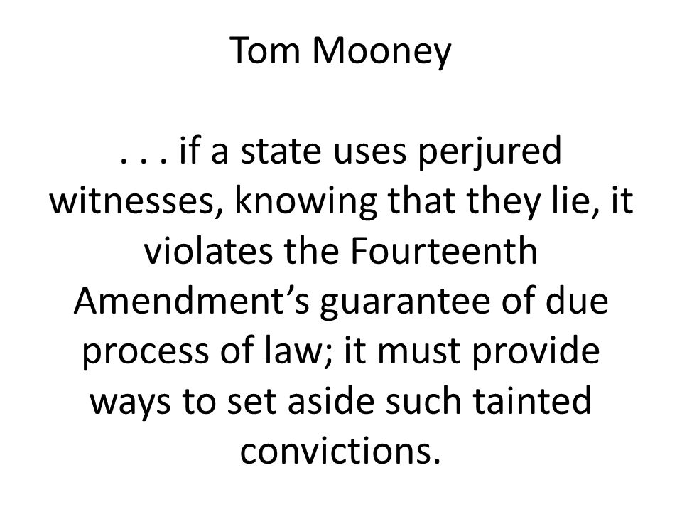 Tom Mooney... if a state uses perjured witnesses, knowing that they lie, it violates the Fourteenth Amendment's guarantee of due process of law; it mu