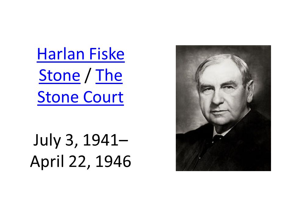 Harlan Fiske StoneHarlan Fiske Stone / The Stone Court July 3, 1941– April 22, 1946The Stone Court