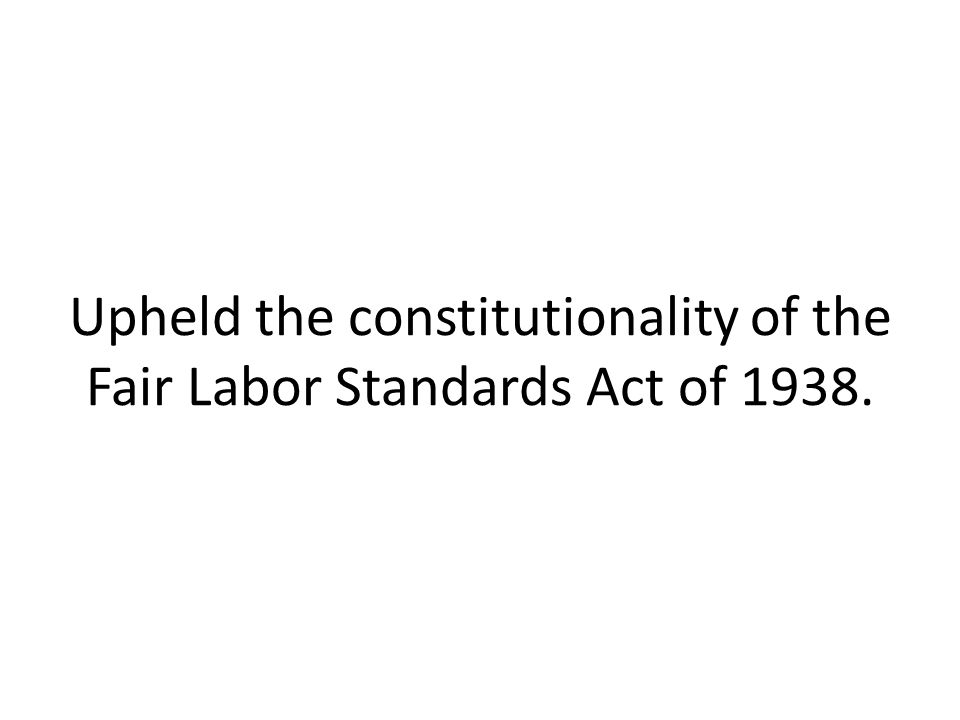 Upheld the constitutionality of the Fair Labor Standards Act of 1938.