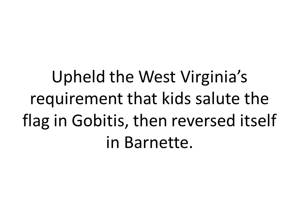 Upheld the West Virginia's requirement that kids salute the flag in Gobitis, then reversed itself in Barnette.