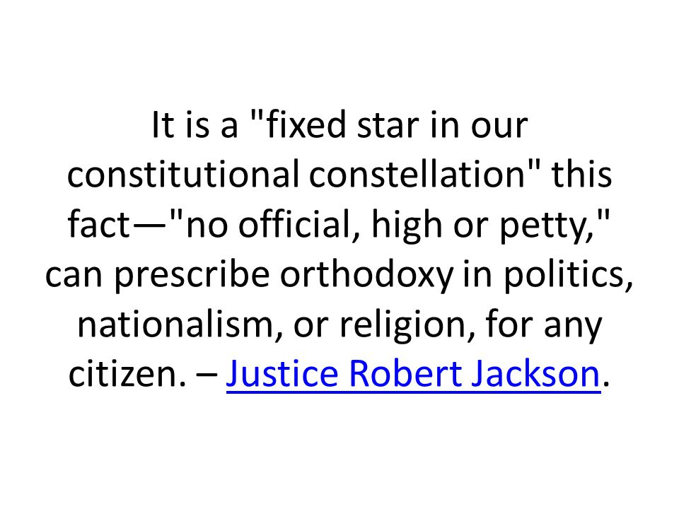 It is a fixed star in our constitutional constellation this fact— no official, high or petty, can prescribe orthodoxy in politics, nationalism, or religion, for any citizen.