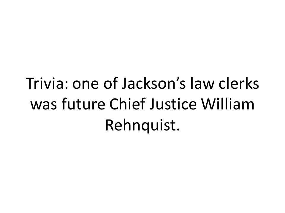 Trivia: one of Jackson's law clerks was future Chief Justice William Rehnquist.