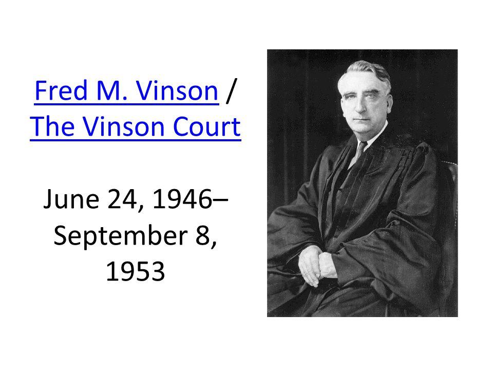 Fred M. VinsonFred M. Vinson / The Vinson Court June 24, 1946– September 8, 1953 The Vinson Court