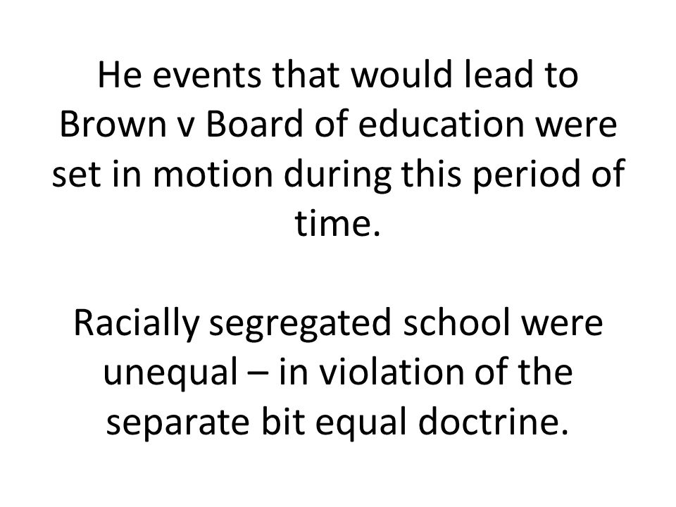 He events that would lead to Brown v Board of education were set in motion during this period of time. Racially segregated school were unequal – in vi