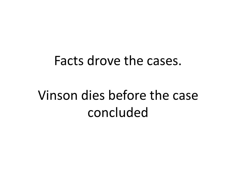 Facts drove the cases. Vinson dies before the case concluded