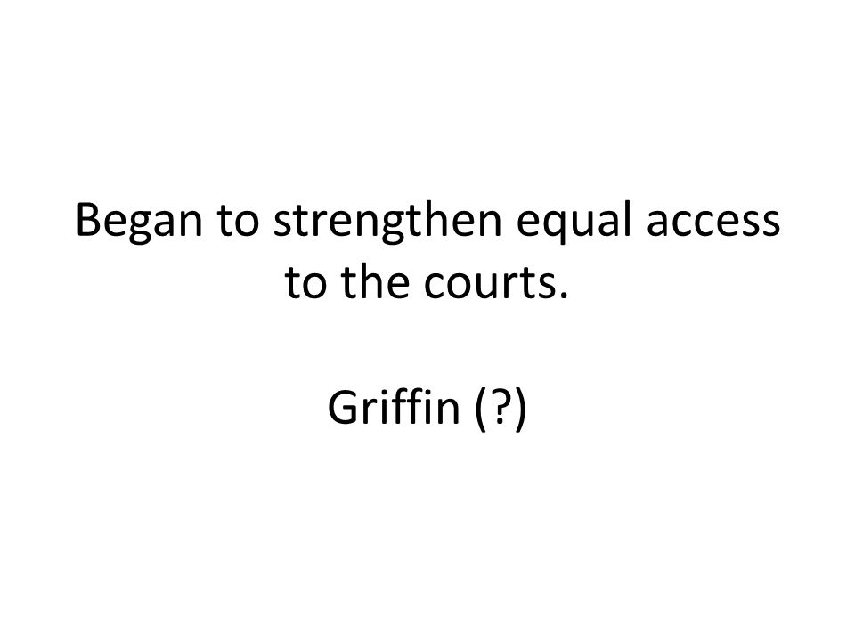 Began to strengthen equal access to the courts. Griffin (?)