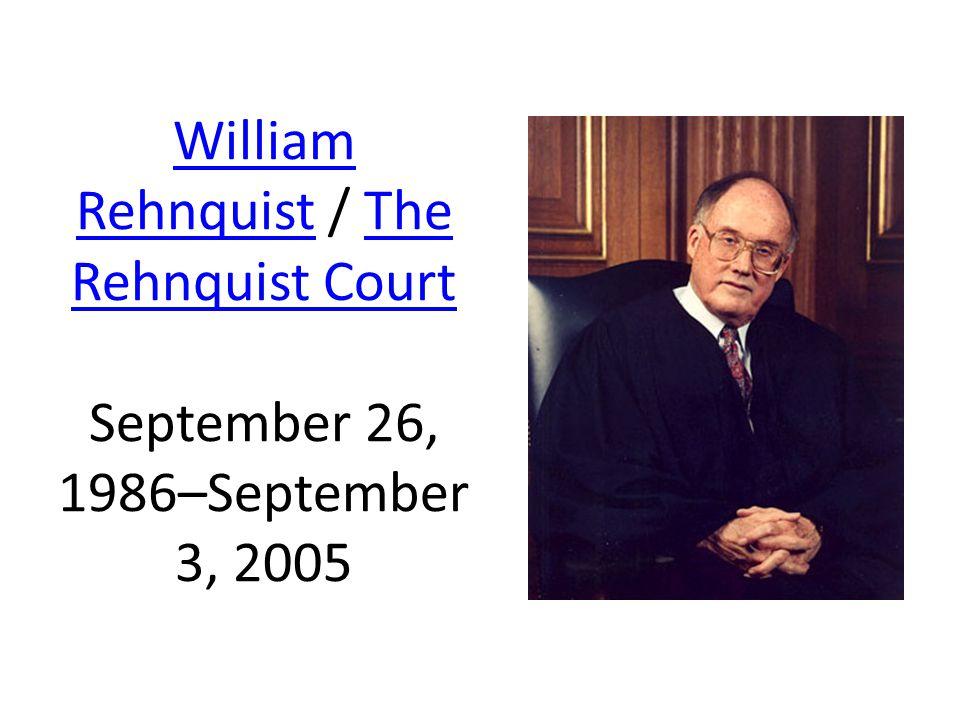 William RehnquistWilliam Rehnquist / The Rehnquist Court September 26, 1986–September 3, 2005The Rehnquist Court