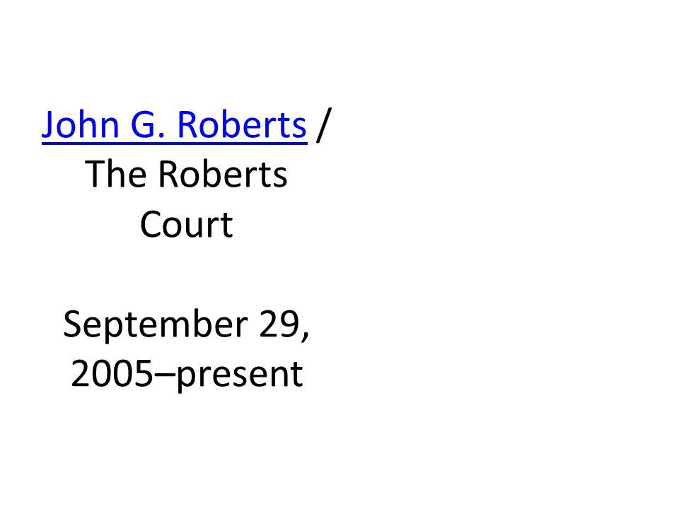 John G. RobertsJohn G. Roberts / The Roberts Court September 29, 2005–present