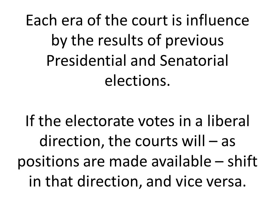 Each era of the court is influence by the results of previous Presidential and Senatorial elections. If the electorate votes in a liberal direction, t
