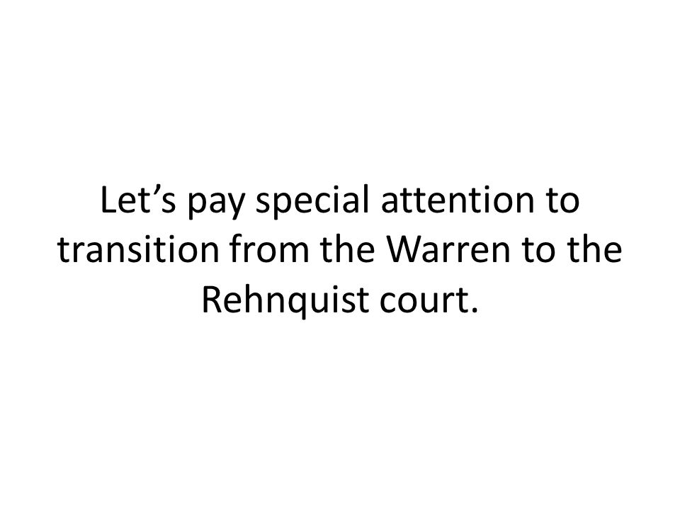 Let's pay special attention to transition from the Warren to the Rehnquist court.