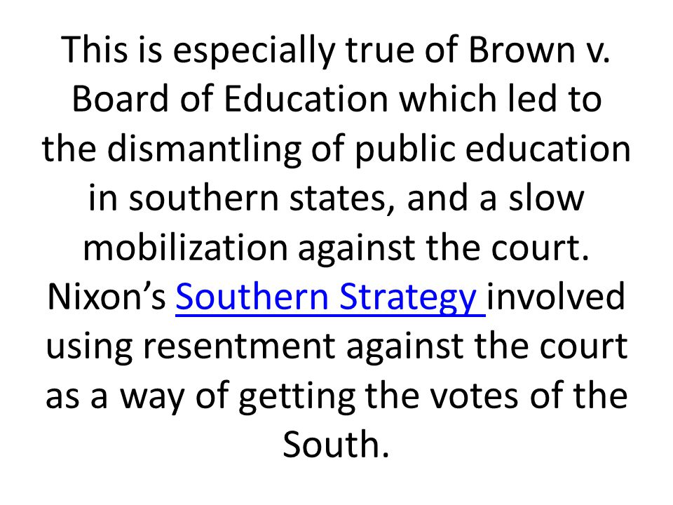 This is especially true of Brown v. Board of Education which led to the dismantling of public education in southern states, and a slow mobilization ag