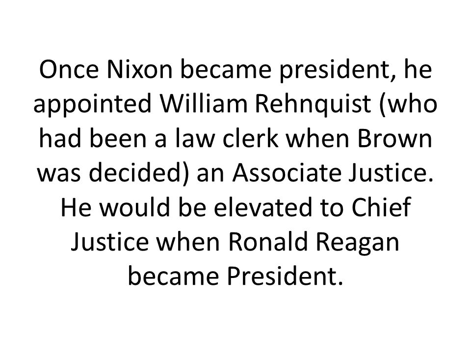 Once Nixon became president, he appointed William Rehnquist (who had been a law clerk when Brown was decided) an Associate Justice. He would be elevat