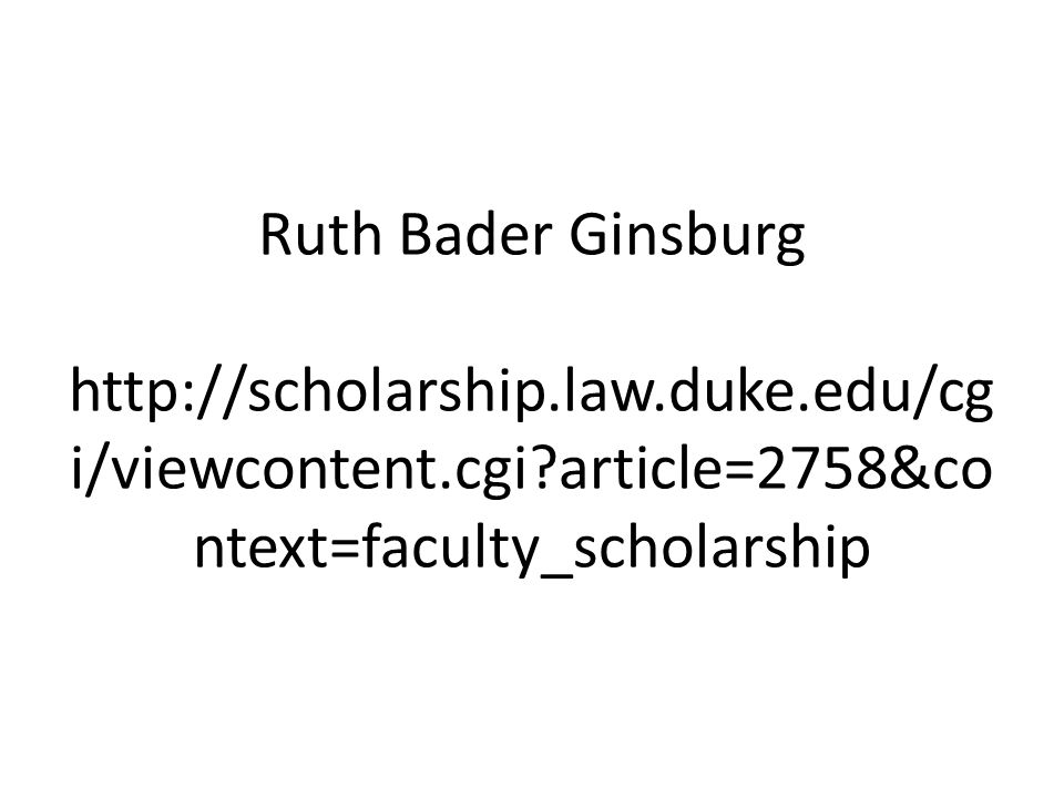 Ruth Bader Ginsburg http://scholarship.law.duke.edu/cg i/viewcontent.cgi?article=2758&co ntext=faculty_scholarship