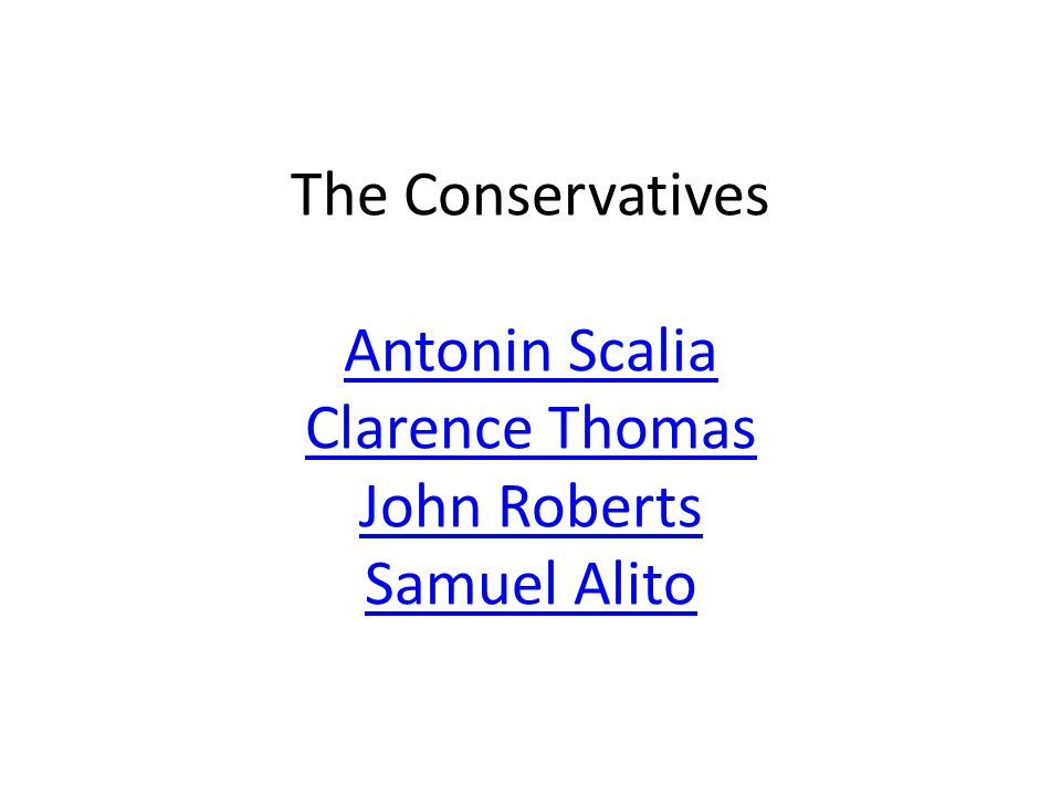 The Conservatives Antonin Scalia Clarence Thomas John Roberts Samuel Alito Antonin Scalia Clarence Thomas John Roberts Samuel Alito