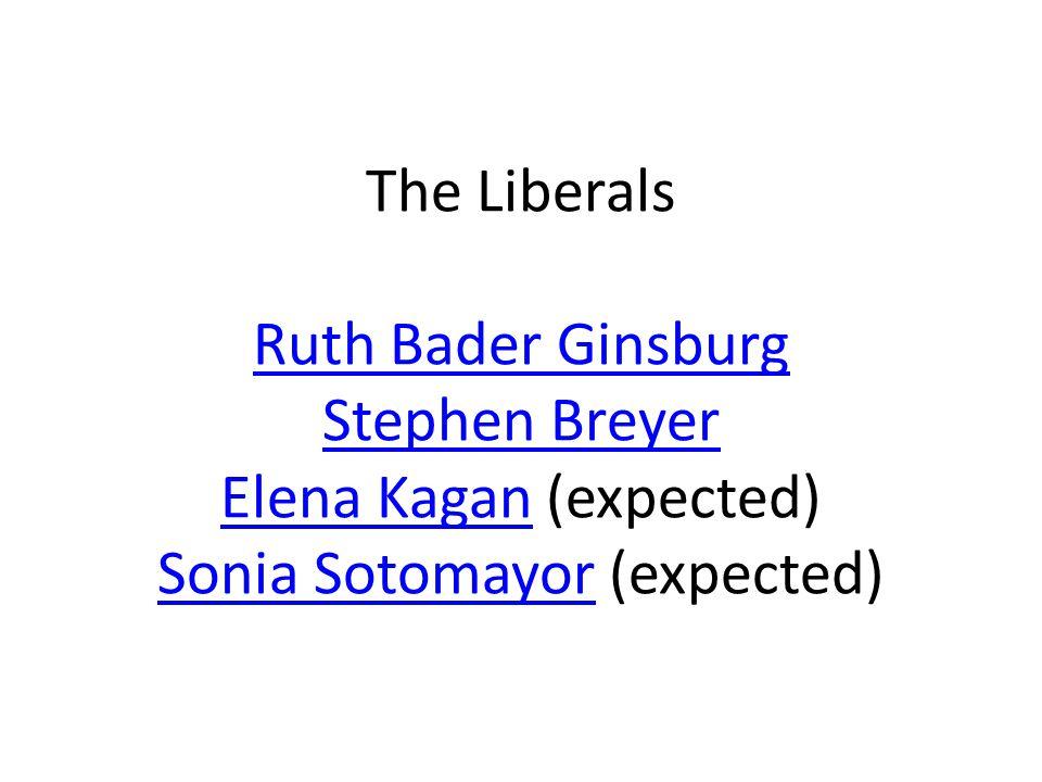 The Liberals Ruth Bader Ginsburg Stephen Breyer Elena Kagan (expected) Sonia Sotomayor (expected) Ruth Bader Ginsburg Stephen Breyer Elena Kagan Sonia Sotomayor