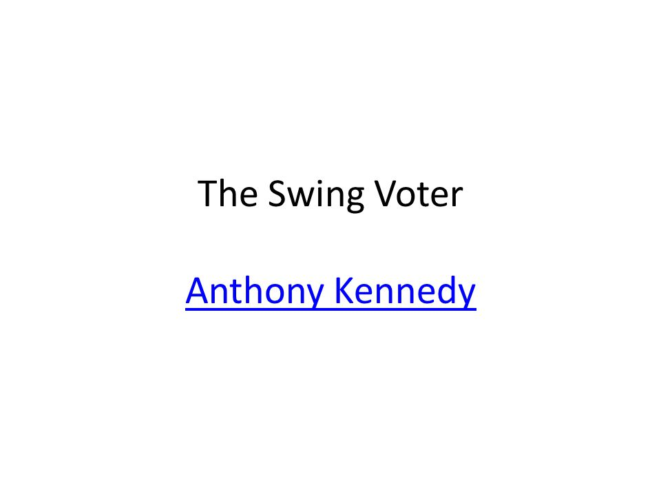 The Swing Voter Anthony Kennedy Anthony Kennedy