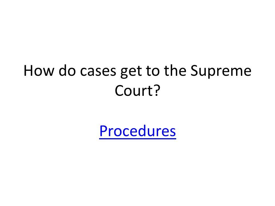 How do cases get to the Supreme Court? Procedures Procedures