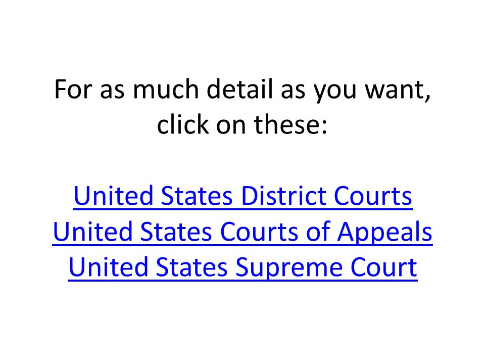 For as much detail as you want, click on these: United States District Courts United States Courts of Appeals United States Supreme Court United State