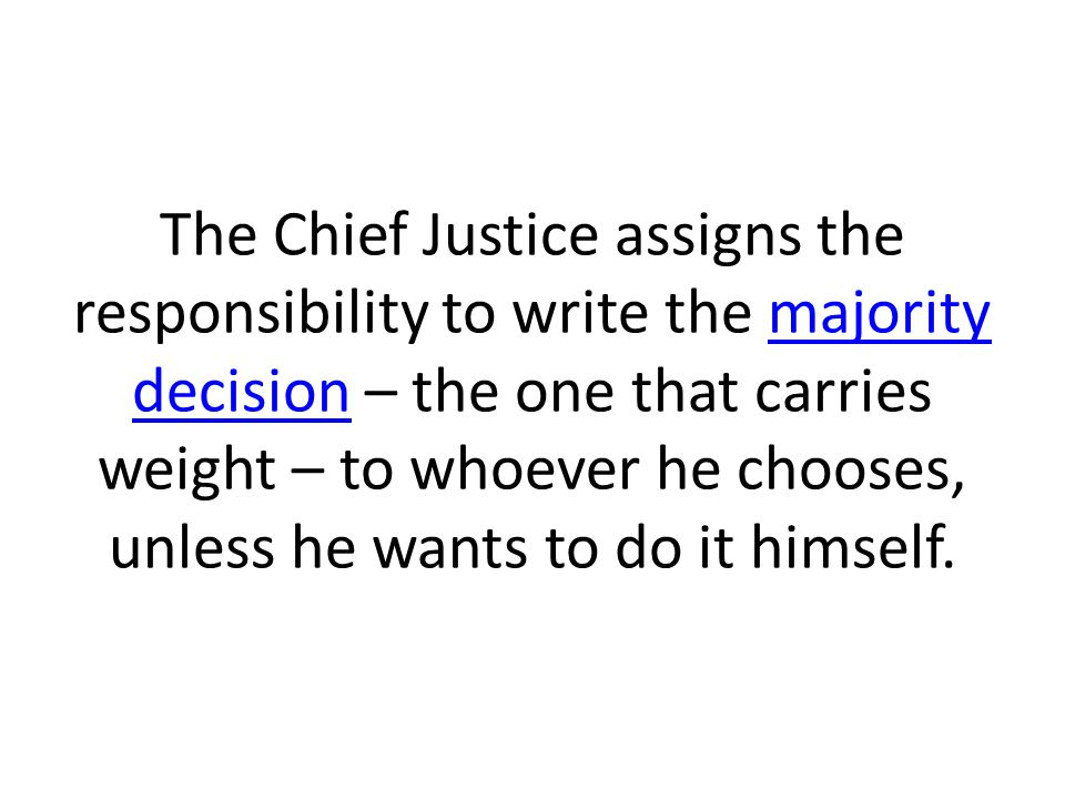 The Chief Justice assigns the responsibility to write the majority decision – the one that carries weight – to whoever he chooses, unless he wants to