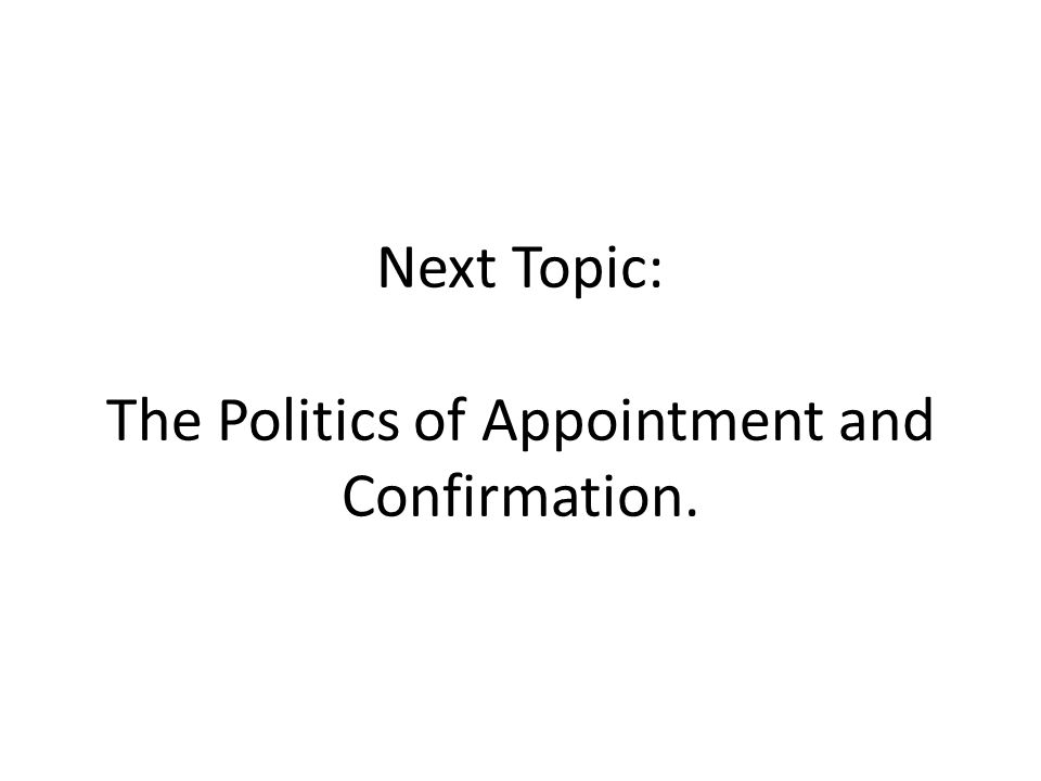 Next Topic: The Politics of Appointment and Confirmation.