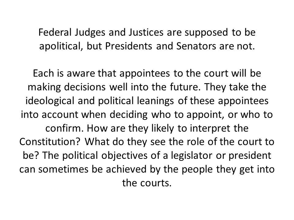 Federal Judges and Justices are supposed to be apolitical, but Presidents and Senators are not. Each is aware that appointees to the court will be mak