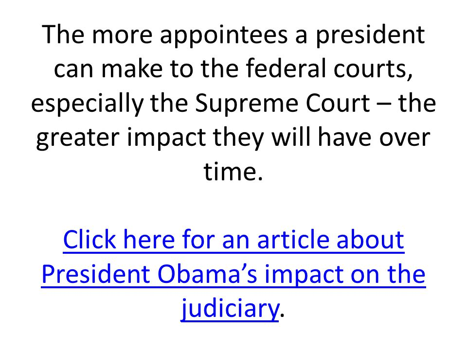 The more appointees a president can make to the federal courts, especially the Supreme Court – the greater impact they will have over time. Click here