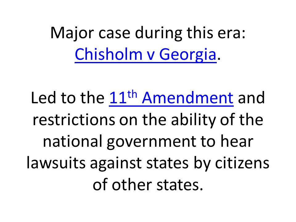 Major case during this era: Chisholm v Georgia. Led to the 11 th Amendment and restrictions on the ability of the national government to hear lawsuits
