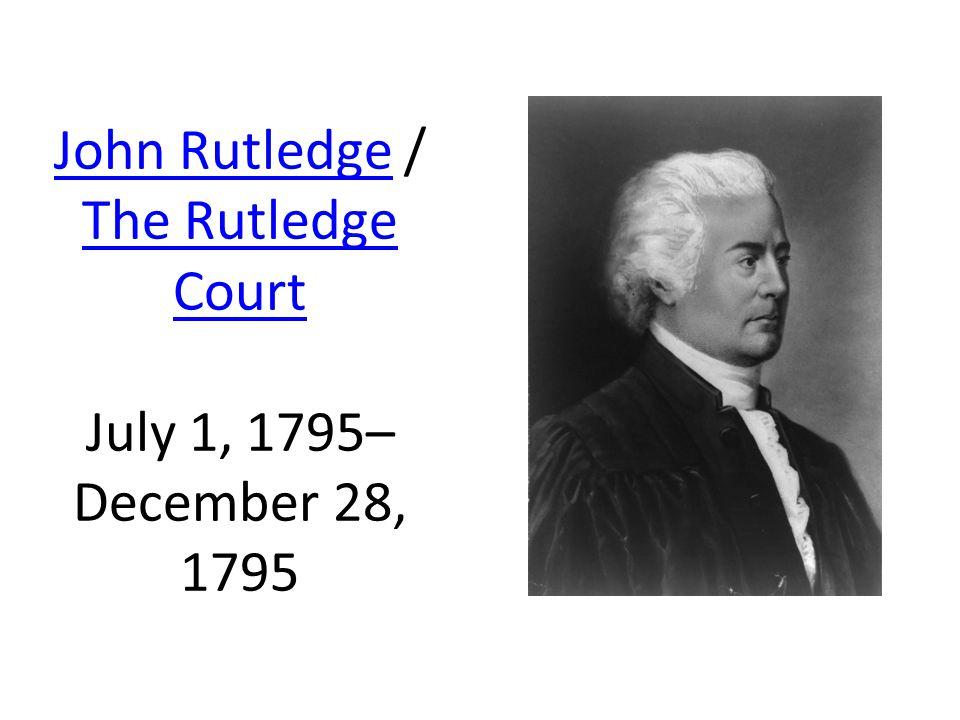 John RutledgeJohn Rutledge / The Rutledge Court July 1, 1795– December 28, 1795 The Rutledge Court