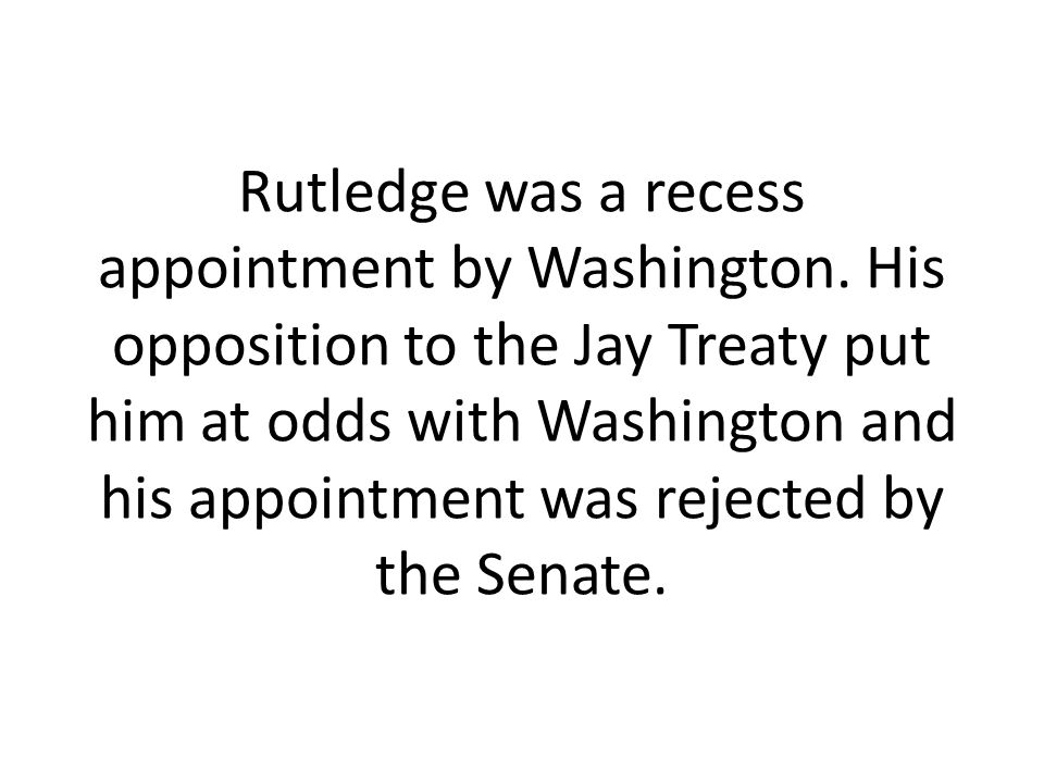 Rutledge was a recess appointment by Washington. His opposition to the Jay Treaty put him at odds with Washington and his appointment was rejected by