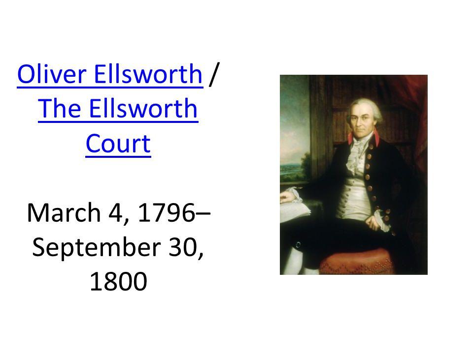 Oliver EllsworthOliver Ellsworth / The Ellsworth Court March 4, 1796– September 30, 1800 The Ellsworth Court