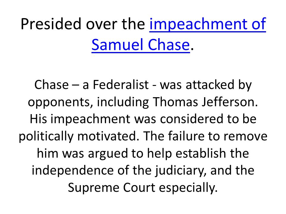 Presided over the impeachment of Samuel Chase. Chase – a Federalist - was attacked by opponents, including Thomas Jefferson. His impeachment was consi