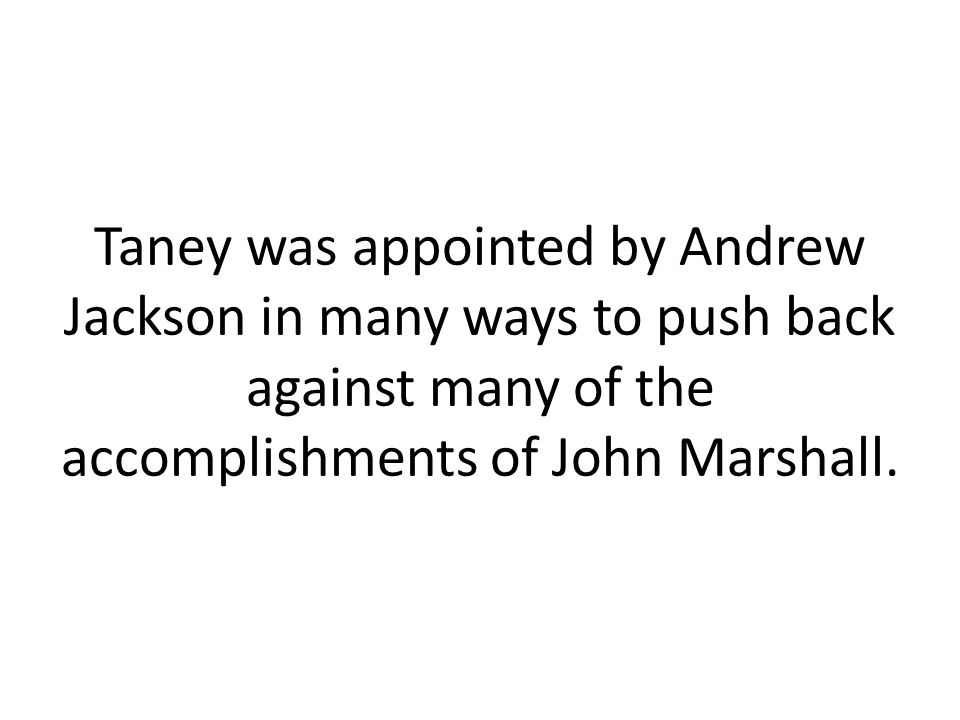 Taney was appointed by Andrew Jackson in many ways to push back against many of the accomplishments of John Marshall.