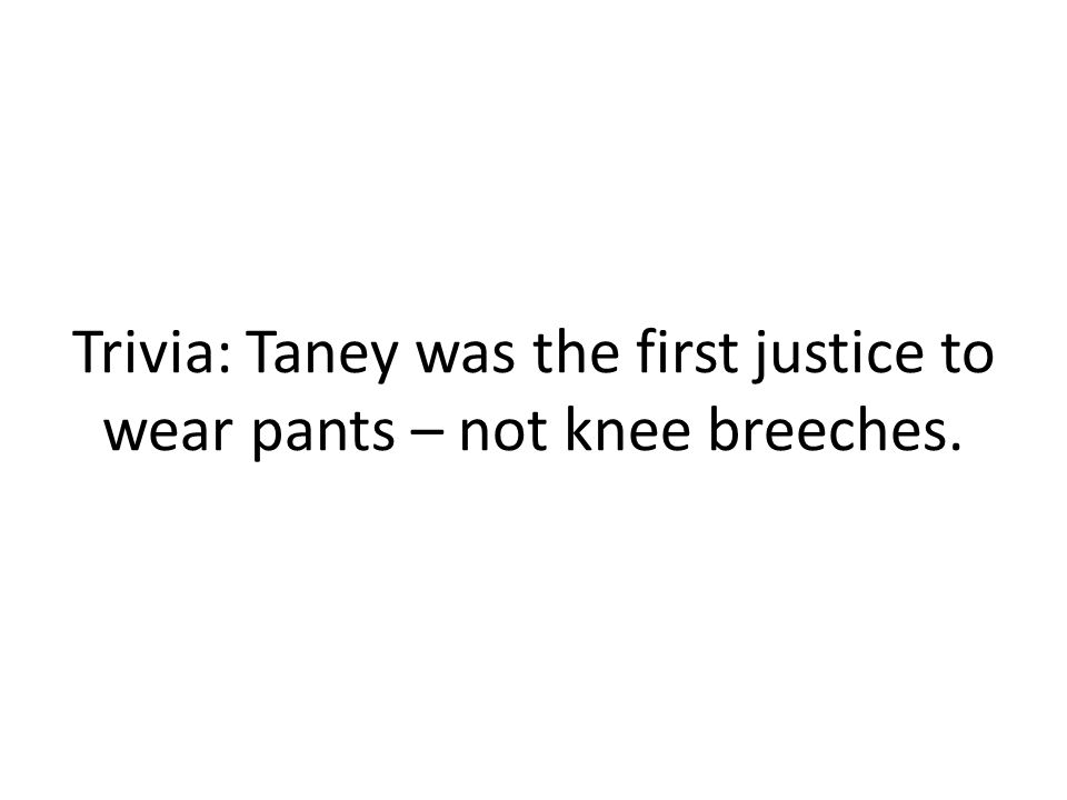 Trivia: Taney was the first justice to wear pants – not knee breeches.